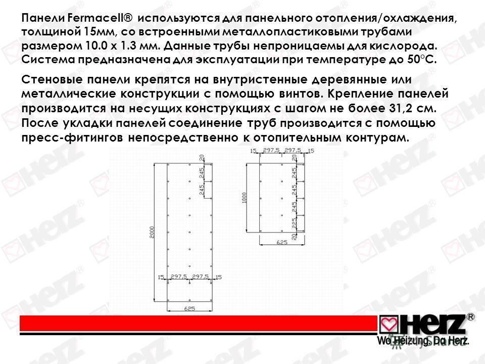 Панели Fermacell® используются для панельного отопления/охлаждения, толщиной 15мм, со встроенными металлопластиковыми трубами размером 10.0 x 1.3 мм. Данные трубы непроницаемы для кислорода. Система предназначена для эксплуатации при температуре до 5