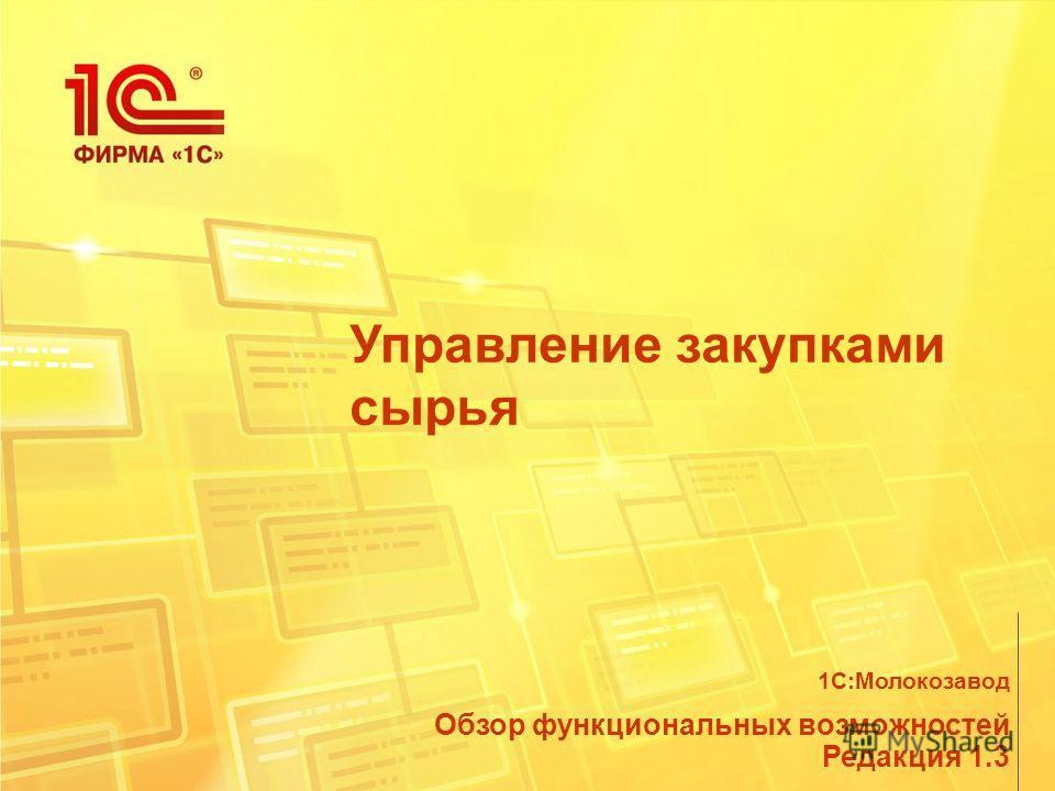 Управление закупками сырья Обзор функциональных возможностей Редакция 1.3 1С:Молокозавод