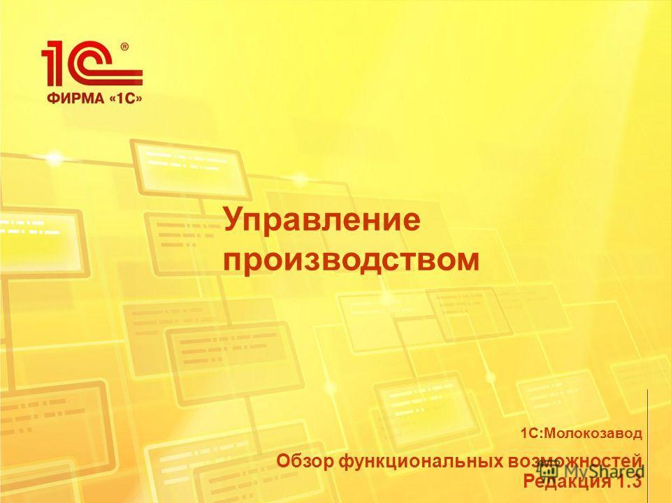 Управление производством Обзор функциональных возможностей Редакция 1.3 1С:Молокозавод