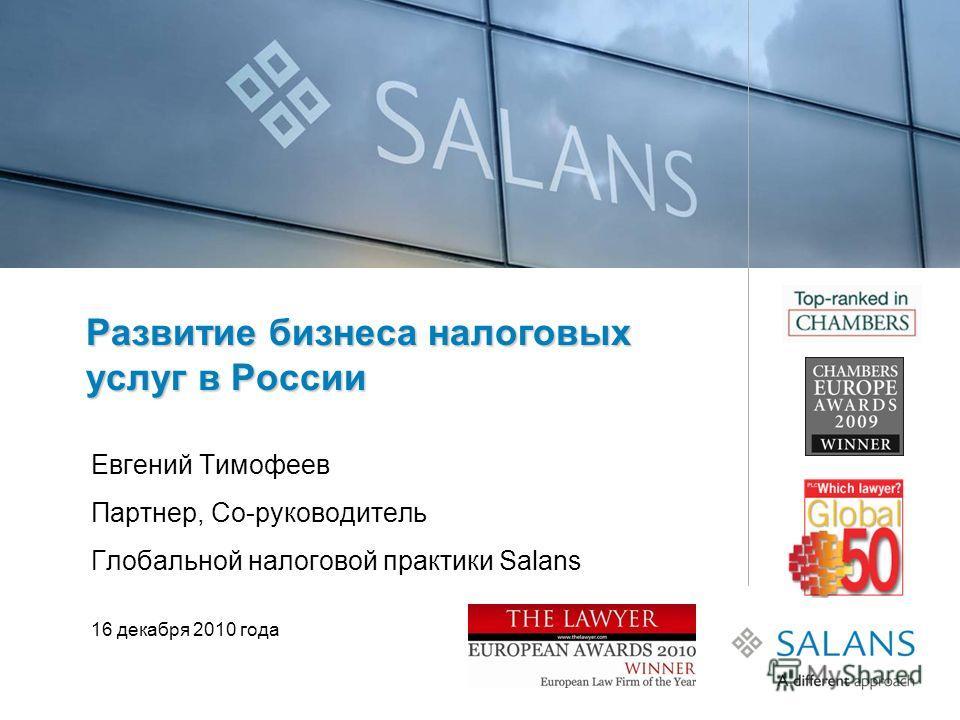 Развитие бизнеса налоговых услуг в России Евгений Тимофеев Партнер, Со-руководитель Глобальной налоговой практики Salans 16 декабря 2010 года