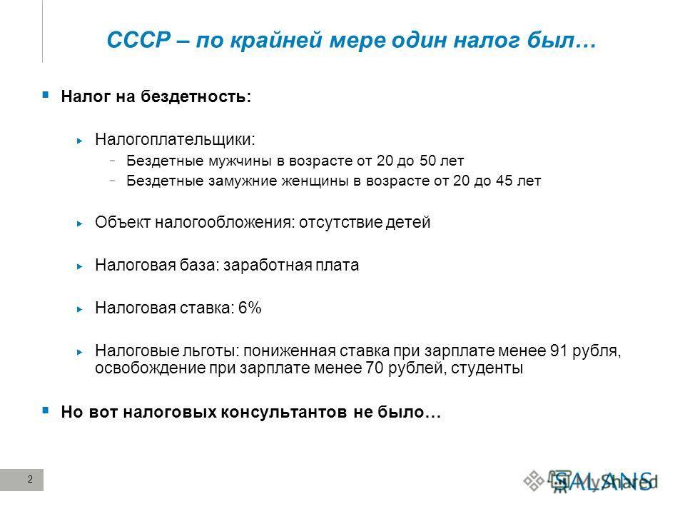 2 СССР – по крайней мере один налог был… Налог на бездетность: Налогоплательщики: - Бездетные мужчины в возрасте от 20 до 50 лет - Бездетные замужние женщины в возрасте от 20 до 45 лет Объект налогообложения: отсутствие детей Налоговая база: заработн
