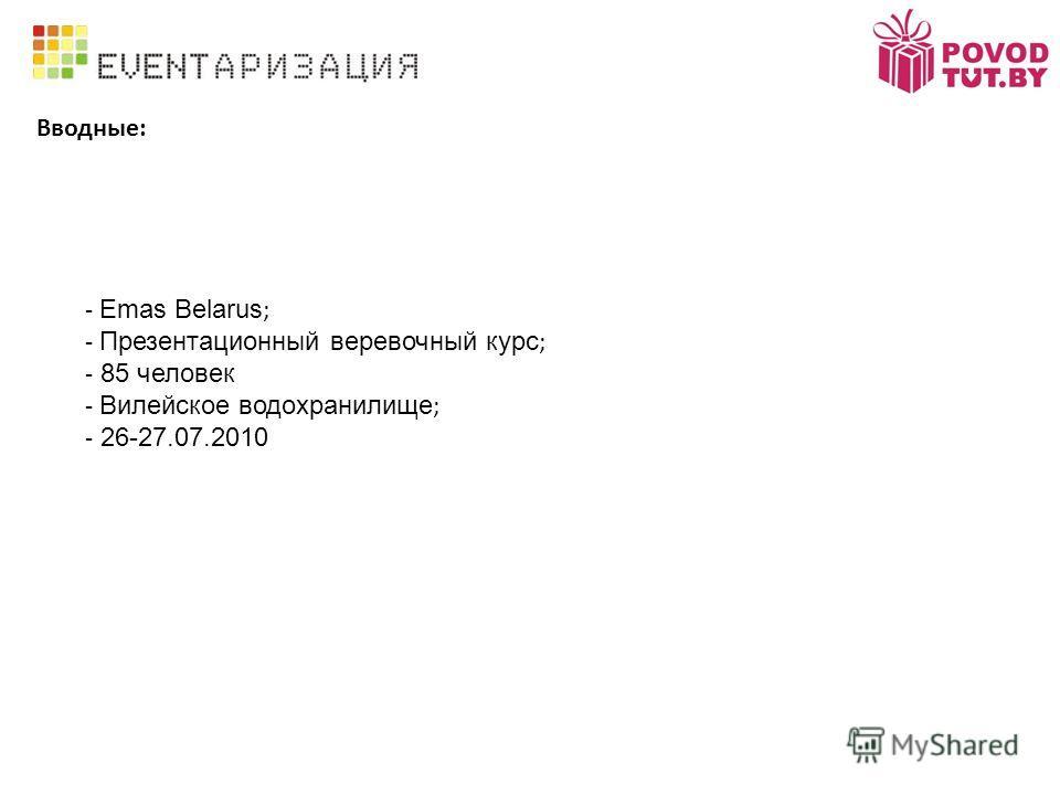Вводные: - Emas Belarus ; - Презентационный веревочный курс ; - 85 человек - Вилейское водохранилище ; - 26-27.07.2010