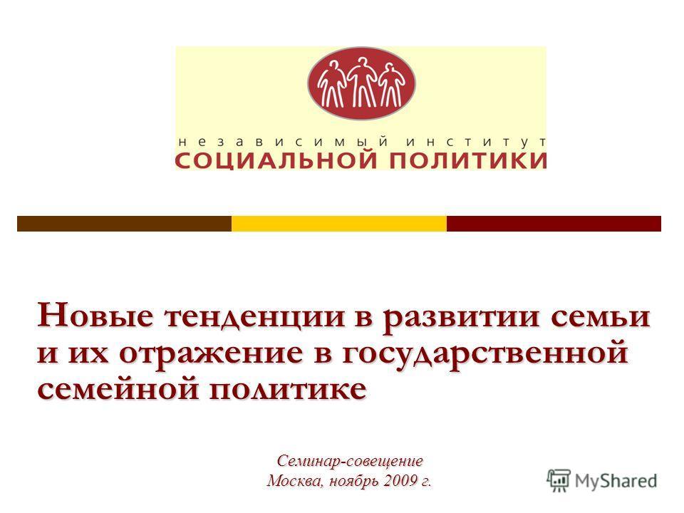 Новые тенденции в развитии семьи и их отражение в государственной семейной политике Семинар-совещение Москва, ноябрь 2009 г.