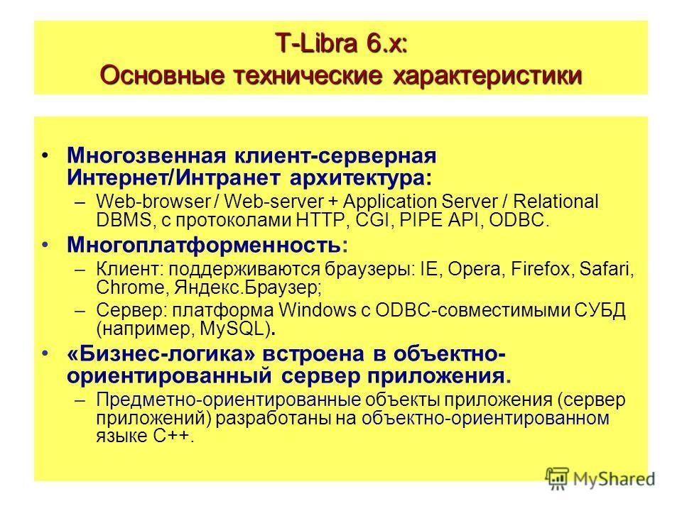 T-Libra 6.x: Основные технические характеристики Многозвенная клиент-серверная Интернет/Интранет архитектура: –Web-browser / Web-server + Application Server / Relational DBMS, с протоколами HTTP, CGI, PIPE API, ODBC. Многоплатформенность: –Клиент: по