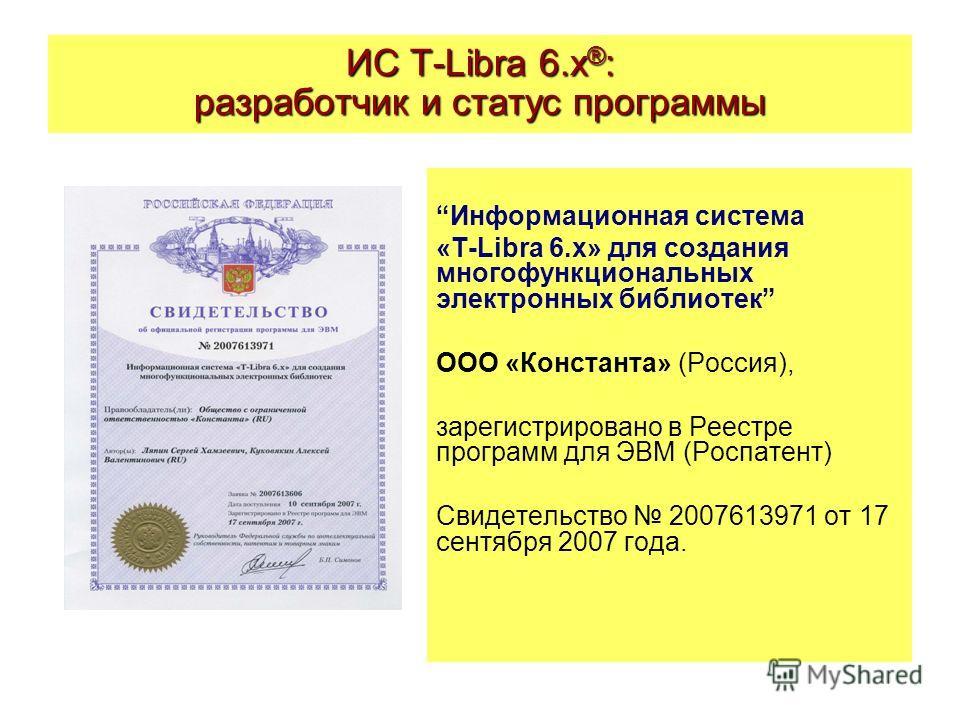 ИС T-Libra 6.x ® : разработчик и статус программы Информационная система «T-Libra 6.x» для создания многофункциональных электронных библиотек ООО «Константа» (Россия), зарегистрировано в Реестре программ для ЭВМ (Роспатент) Свидетельство 2007613971 о