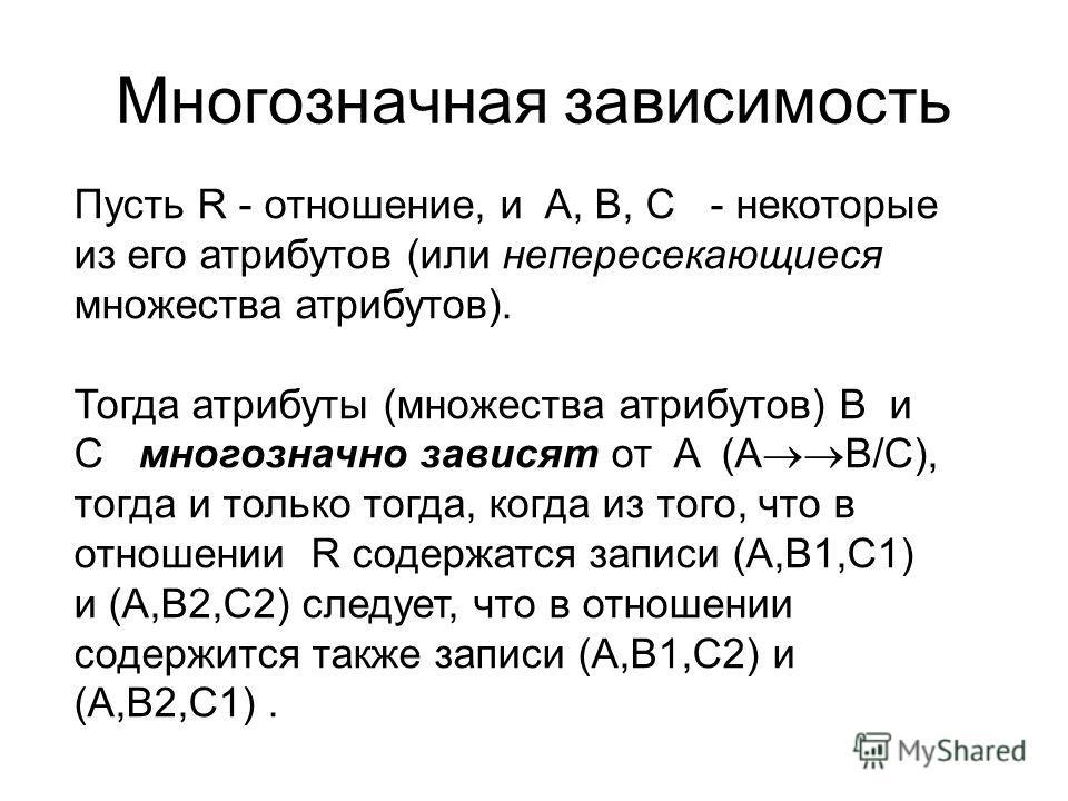 Многозначная зависимость Пусть R - отношение, и A, B, C - некоторые из его атрибутов (или непересекающиеся множества атрибутов). Тогда атрибуты (множества атрибутов) B и C многозначно зависят от A (A B/C), тогда и только тогда, когда из того, что в о