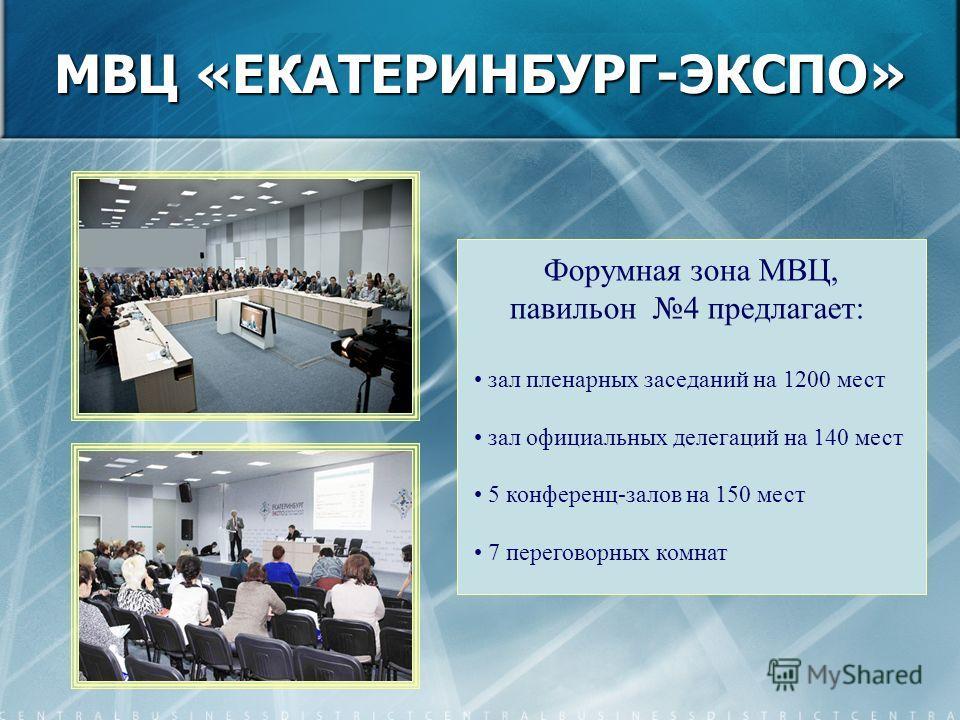 Форумная зона МВЦ, павильон 4 предлагает: зал пленарных заседаний на 1200 мест зал официальных делегаций на 140 мест 5 конференц-залов на 150 мест 7 переговорных комнат МВЦ «ЕКАТЕРИНБУРГ-ЭКСПО»