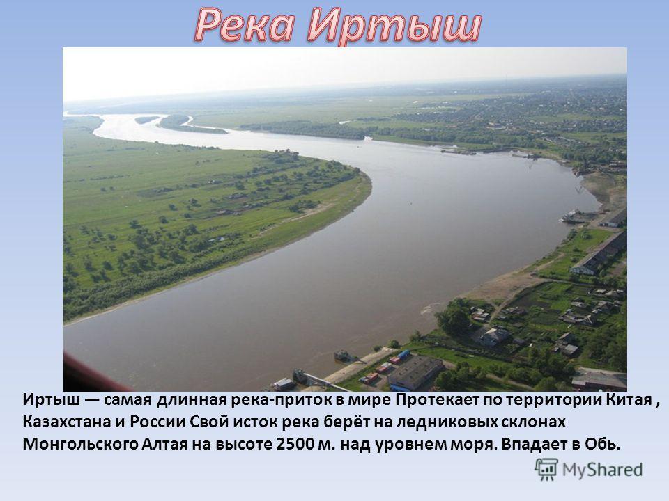 Иртыш самая длинная река-приток в мире Протекает по территории Китая, Казахстана и России Свой исток река берёт на ледниковых склонах Монгольского Алтая на высоте 2500 м. над уровнем моря. Впадает в Обь.