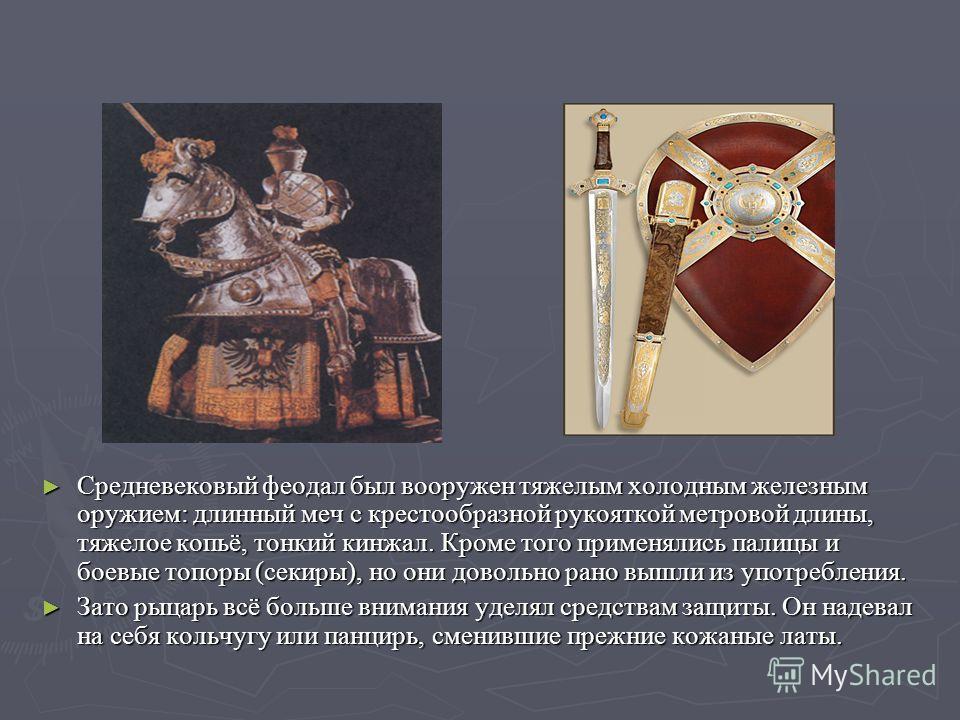 Средневековый феодал был вооружен тяжелым холодным железным оружием: длинный меч с крестообразной рукояткой метровой длины, тяжелое копьё, тонкий кинжал. Кроме того применялись палицы и боевые топоры (секиры), но они довольно рано вышли из употреблен