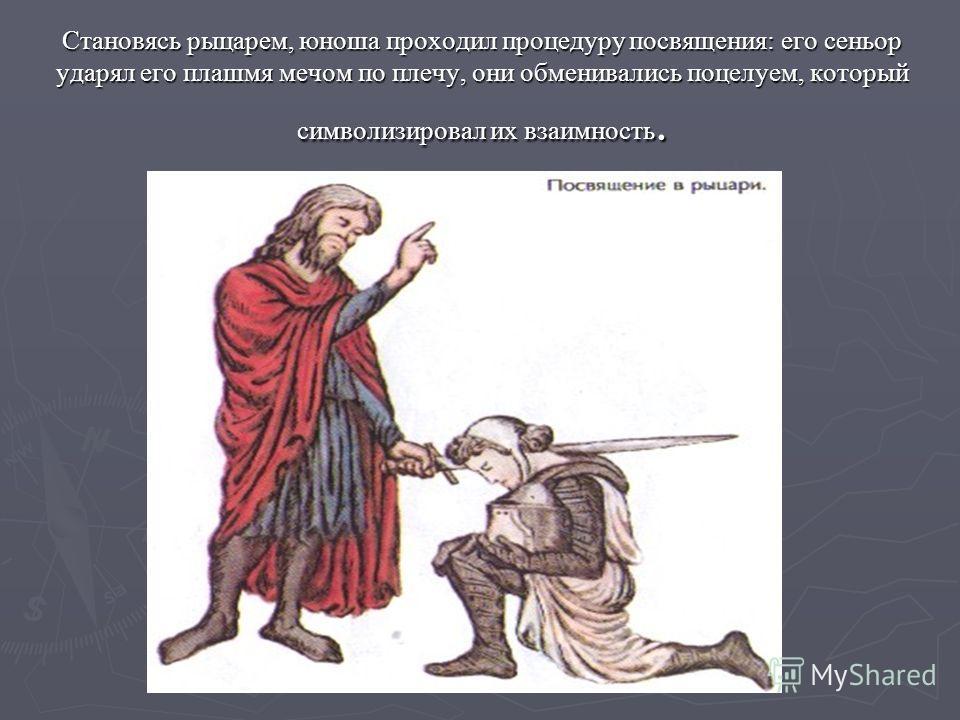 Становясь рыцарем, юноша проходил процедуру посвящения: его сеньор ударял его плашмя мечом по плечу, они обменивались поцелуем, который символизировал их взаимность.