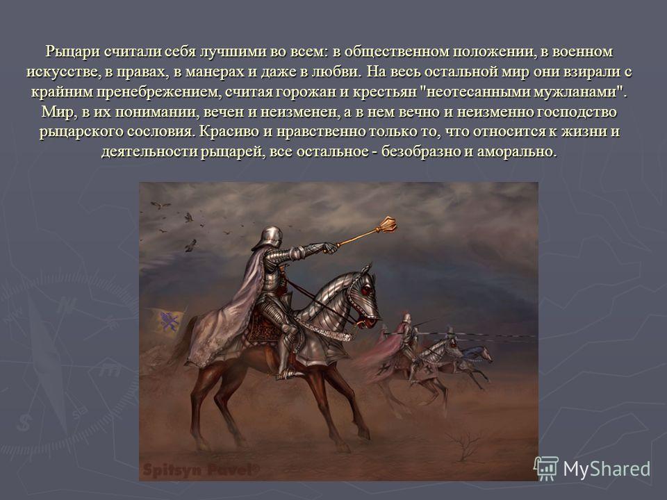 Рыцари считали себя лучшими во всем: в общественном положении, в военном искусстве, в правах, в манерах и даже в любви. На весь остальной мир они взирали с крайним пренебрежением, считая горожан и крестьян