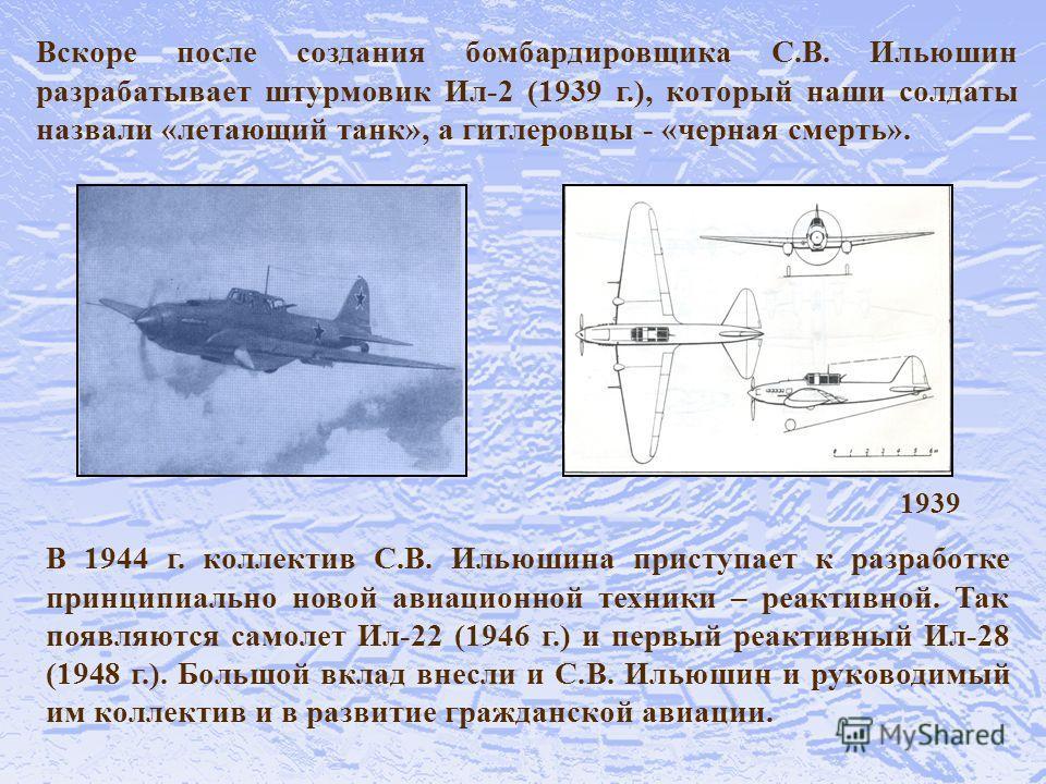 Вскоре после создания бомбардировщика С.В. Ильюшин разрабатывает штурмовик Ил-2 (1939 г.), который наши солдаты назвали «летающий танк», а гитлеровцы - «черная смерть». В 1944 г. коллектив С.В. Ильюшина приступает к разработке принципиально новой ави