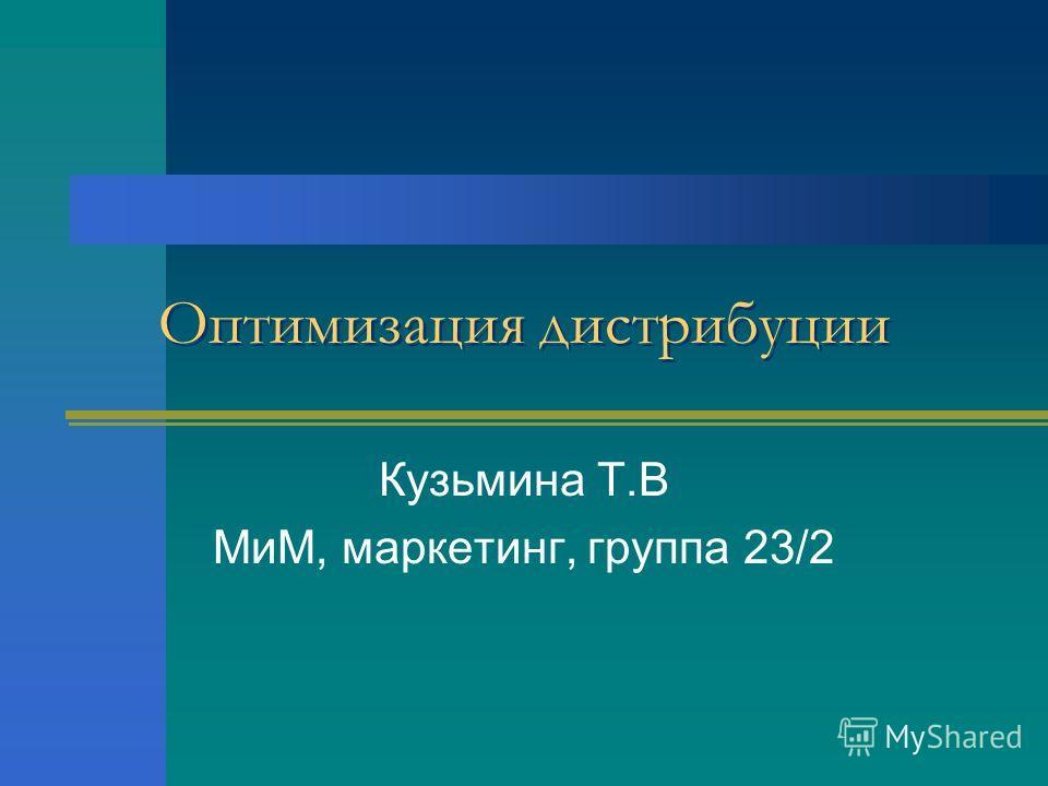 Оптимизация дистрибуции Кузьмина Т.В МиМ, маркетинг, группа 23/2