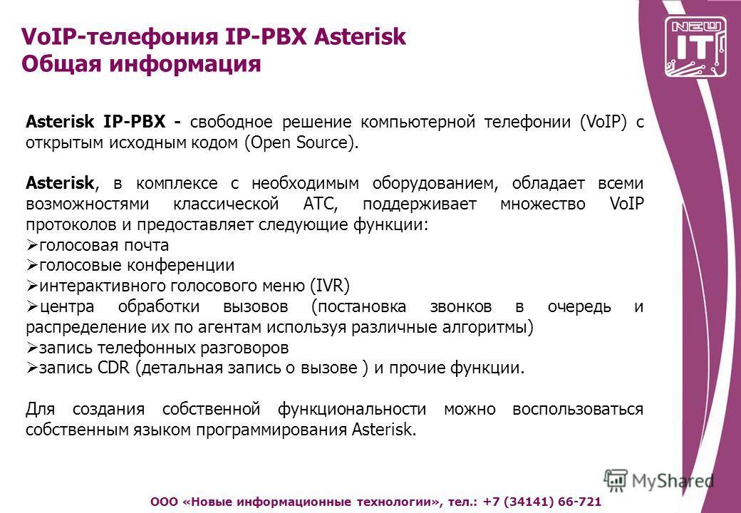 VoIP-телефония IP-PBX Asterisk Общая информация ООО «Новые информационные технологии», тел.: +7 (34141) 66-721 Asterisk IP-PBX - свободное решение компьютерной телефонии (VoIP) с открытым исходным кодом (Open Source). Asterisk, в комплексе с необходи
