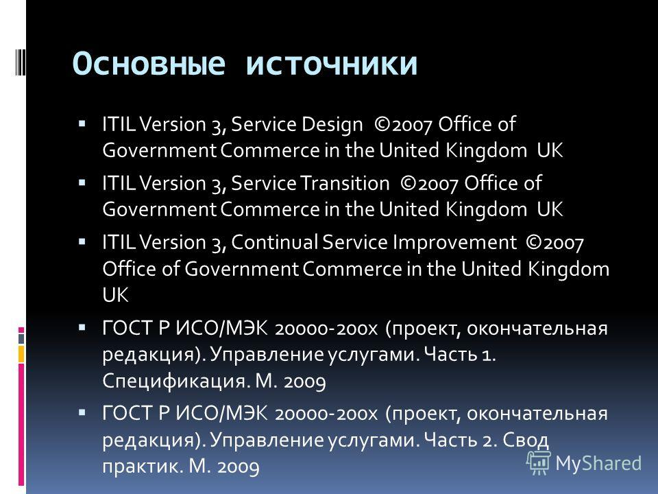 Основные источники ITIL Version 3, Service Design ©2007 Office of Government Commerce in the United Kingdom UK ITIL Version 3, Service Transition ©2007 Office of Government Commerce in the United Kingdom UK ITIL Version 3, Continual Service Improveme
