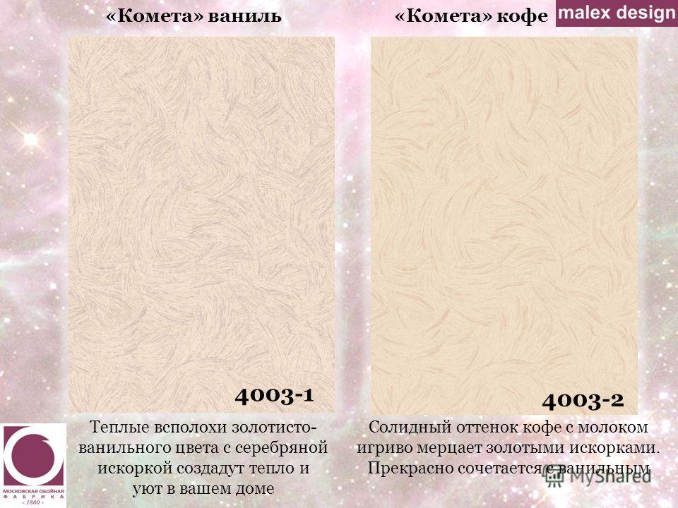 «Комета» ваниль«Комета» кофе 4003-1 4003-2 Теплые всполохи золотисто- ванильного цвета с серебряной искоркой создадут тепло и уют в вашем доме Солидный оттенок кофе с молоком игриво мерцает золотыми искорками. Прекрасно сочетается с ванильным