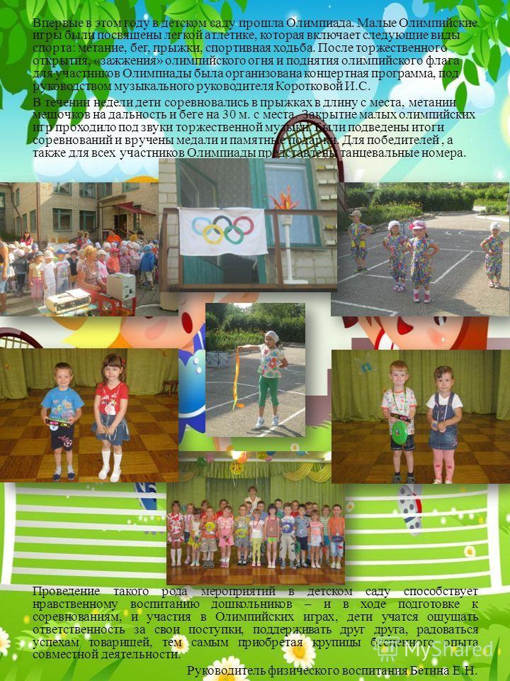 Впервые в этом году в детском саду прошла Олимпиада. Малые Олимпийские игры были посвящены легкой атлетике, которая включает следующие виды спорта: метание, бег, прыжки, спортивная ходьба. После торжественного открытия, «зажжения» олимпийского огня и