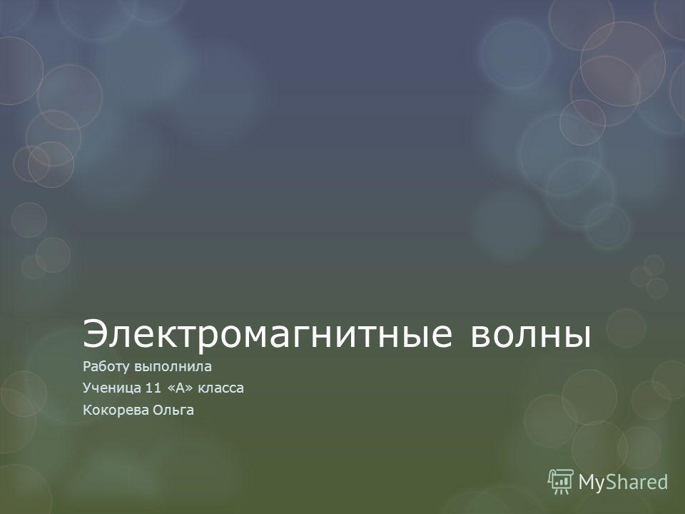 Электромагнитные волны Работу выполнила Ученица 11 «А» класса Кокорева Ольга