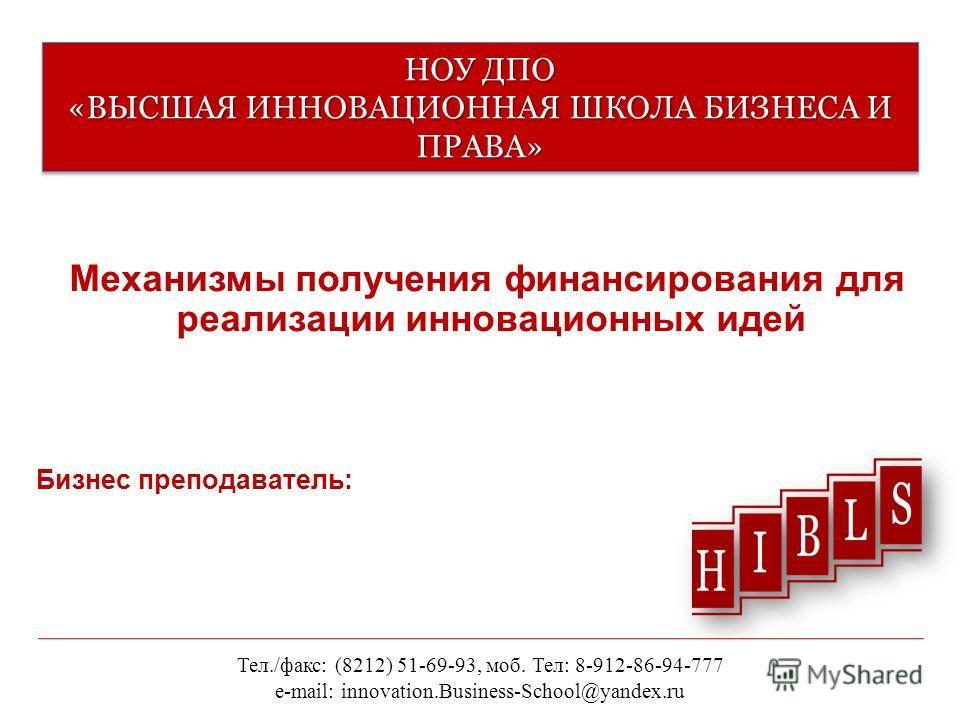 НОУ ДПО «ВЫСШАЯ ИННОВАЦИОННАЯ ШКОЛА БИЗНЕСА И ПРАВА» Механизмы получения финансирования для реализации инновационных идей Тел./факс: (8212) 51-69-93, моб. Тел: 8-912-86-94-777 e-mail: innovation.Business-School@yandex.ru Бизнес преподаватель: