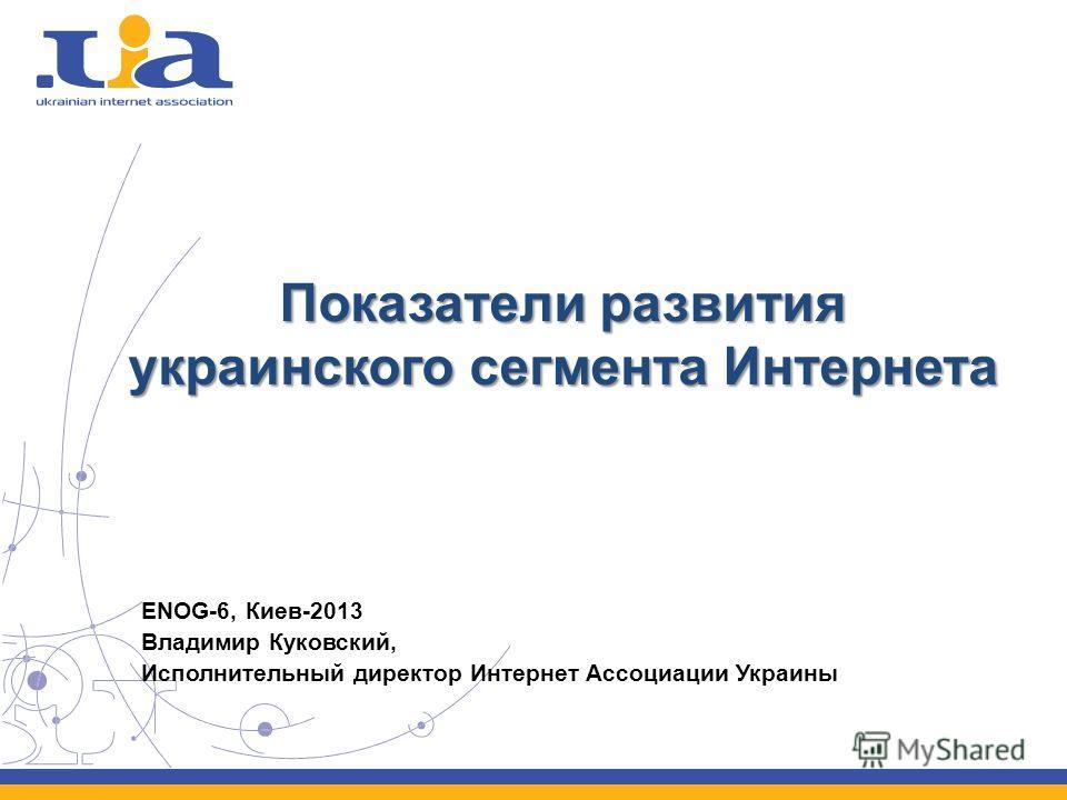 Показатели развития украинского сегмента Интернета ENOG-6, Киев-2013 Владимир Куковский, Исполнительный директор Интернет Ассоциации Украины