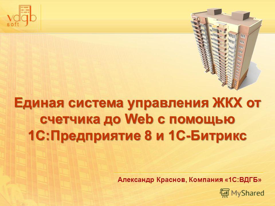 Александр Краснов, Компания «1С:ВДГБ» Единая система управления ЖКХ от счетчика до Web с помощью 1С:Предприятие 8 и 1С-Битрикс