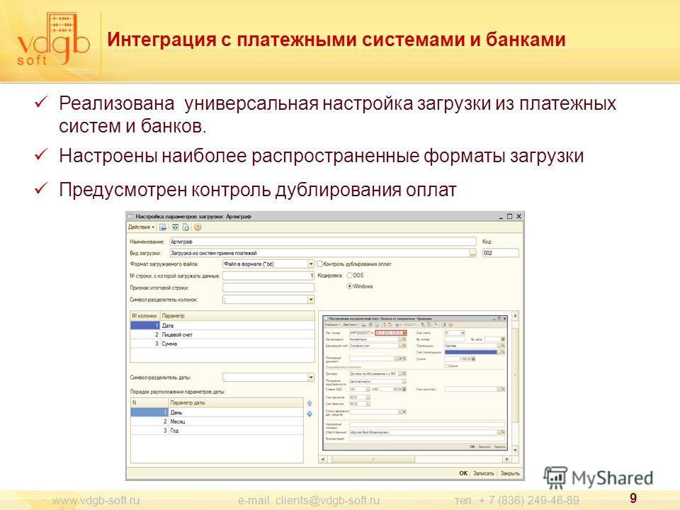 Интеграция с платежными системами и банками Реализована универсальная настройка загрузки из платежных систем и банков. Настроены наиболее распространенные форматы загрузки Предусмотрен контроль дублирования оплат 9 www.vdgb-soft.ru e-mail: clients@vd