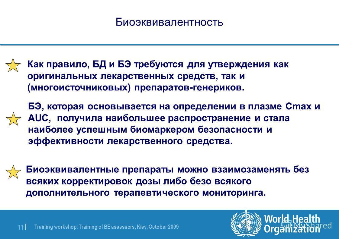 Training workshop: Training of BE assessors, Kiev, October 2009 11 | Биоэквивалентность Как правило, БД и БЭ требуются для утверждения как оригинальных лекарственных средств, так и (многоисточниковых) препаратов-генериков. БЭ, которая основывается на