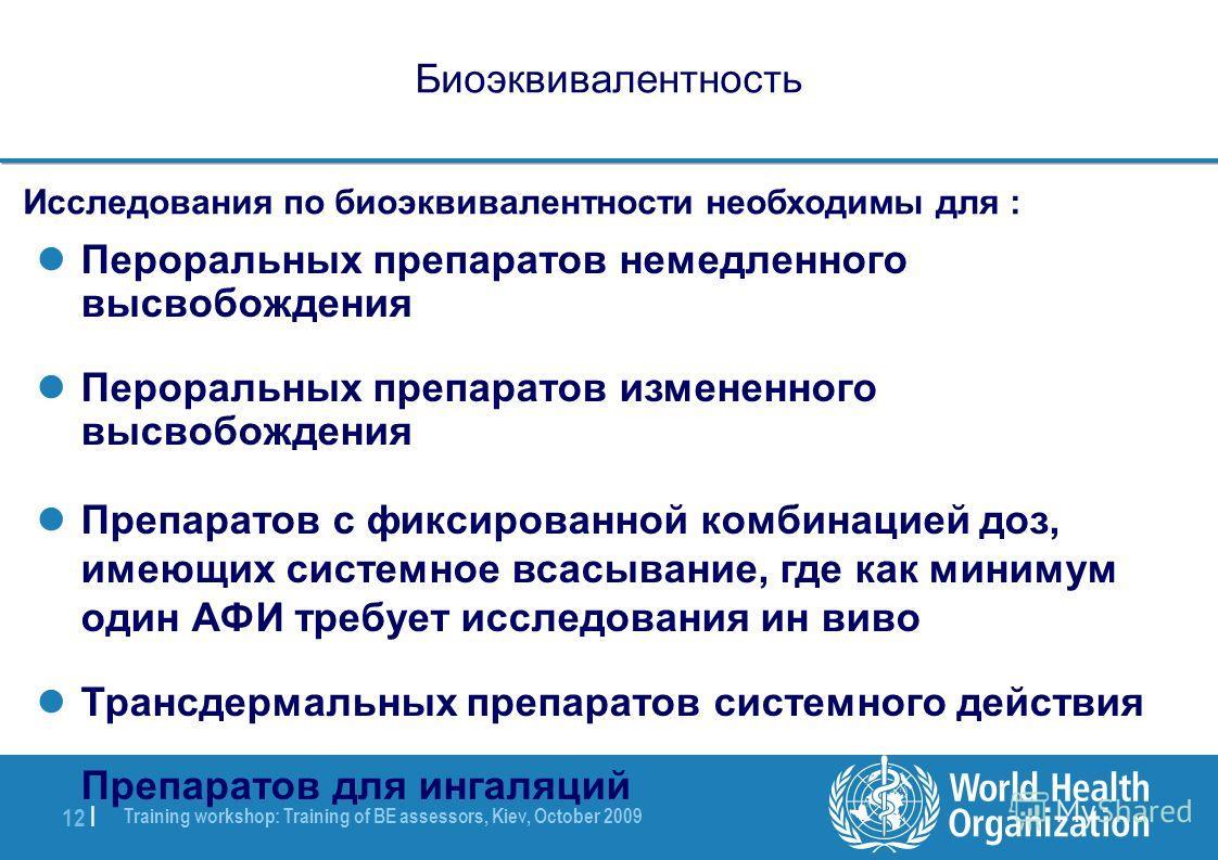 Training workshop: Training of BE assessors, Kiev, October 2009 12 | Биоэквивалентность Исследования по биоэквивалентности необходимы для : Пероральных препаратов немедленного высвобождения Пероральных препаратов измененного высвобождения Препаратов