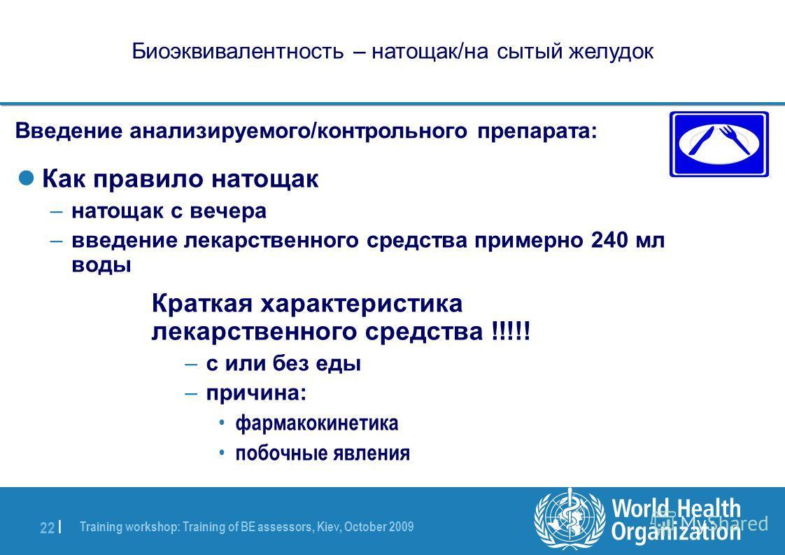 Training workshop: Training of BE assessors, Kiev, October 2009 22 | Биоэквивалентность – натощак/на сытый желудок Введение анализируемого/контрольного препарата: Как правило натощак –натощак с вечера –введение лекарственного средства примерно 240 мл