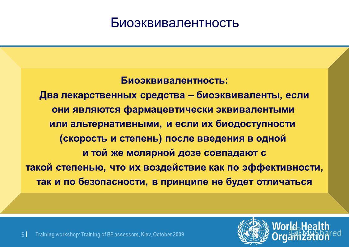 Training workshop: Training of BE assessors, Kiev, October 2009 5 |5 | Биоэквивалентность Биоэквивалентность: Два лекарственных средства – биоэквиваленты, если они являются фармацевтически эквивалентыми или альтернативными, и если их биодоступности (