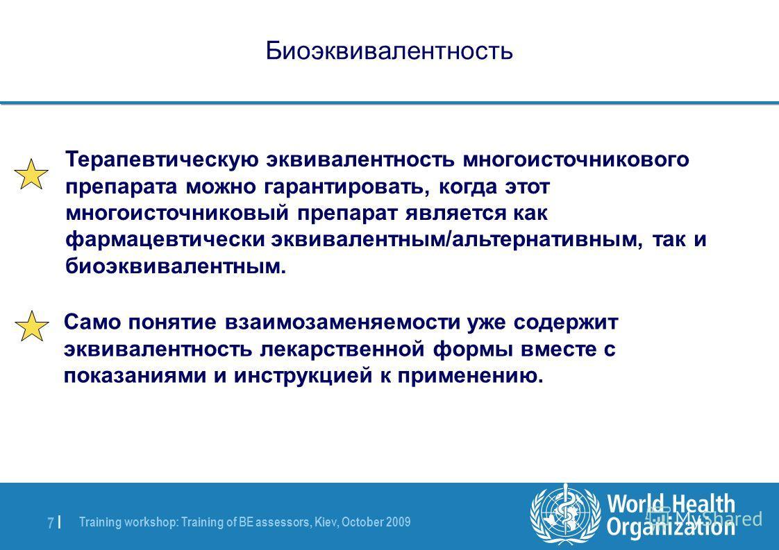 Training workshop: Training of BE assessors, Kiev, October 2009 7 |7 | Биоэквивалентность Само понятие взаимозаменяемости уже содержит эквивалентность лекарственной формы вместе с показаниями и инструкцией к применению. Терапевтическую эквивалентност