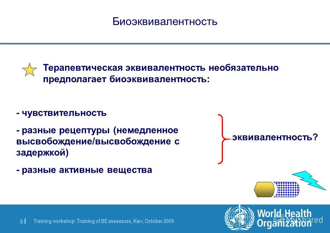 Training workshop: Training of BE assessors, Kiev, October 2009 9 |9 | Биоэквивалентность Терапевтическая эквивалентность необязательно предполагает биоэквивалентность: - чувствительность - разные рецептуры (немедленное высвобождение/высвобождение с