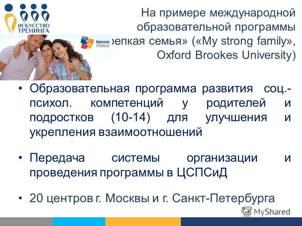 На примере международной образовательной программы «Крепкая семья» («My strong family», Oxford Brookes University) Образовательная программа развития соц.- психол. компетенций у родителей и подростков (10-14) для улучшения и укрепления взаимоотношени