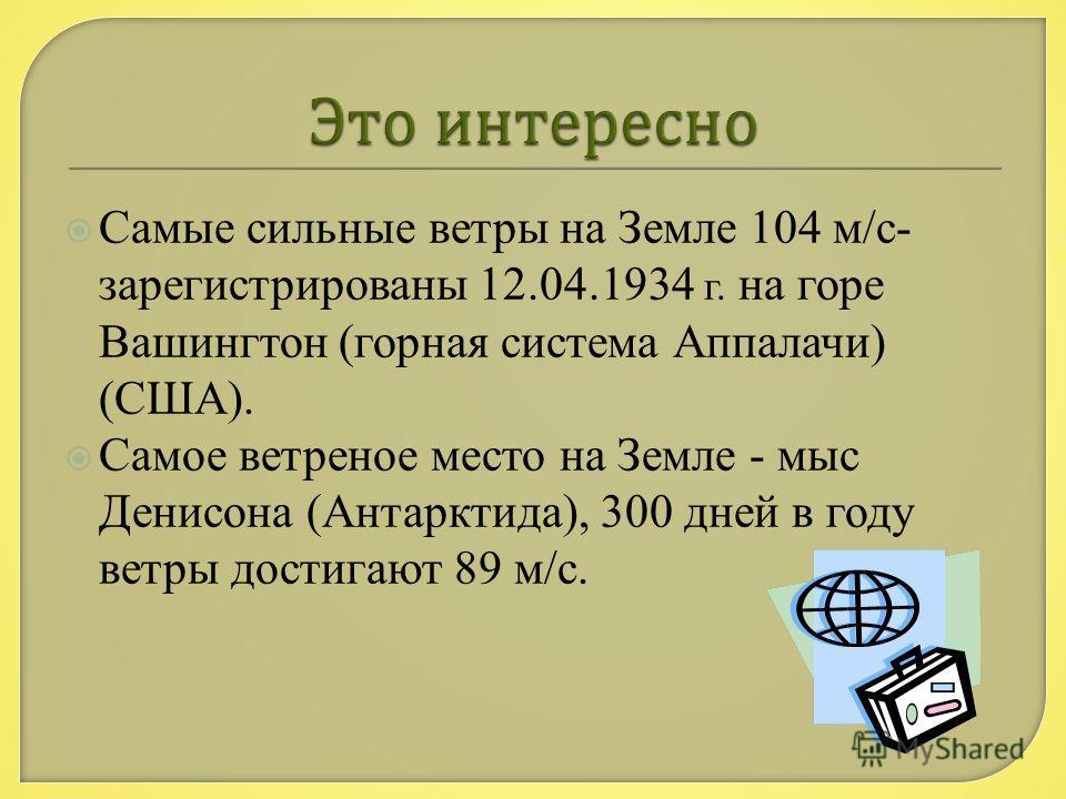 Самые сильные ветры на Земле 104 м/с- зарегистрированы 12.04.1934 г. на горе Вашингтон (горная система Аппалачи) (США). Самое ветреное место на Земле - мыс Денисона (Антарктида), 300 дней в году ветры достигают 89 м/с.