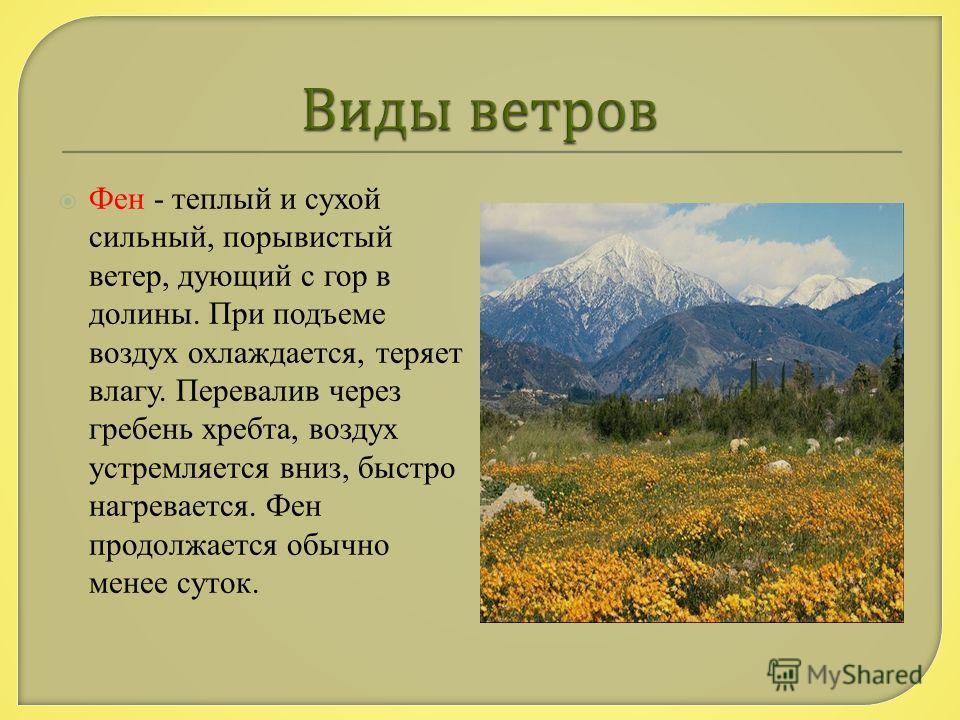 Фен - теплый и сухой сильный, порывистый ветер, дующий с гор в долины. При подъеме воздух охлаждается, теряет влагу. Перевалив через гребень хребта, воздух устремляется вниз, быстро нагревается. Фен продолжается обычно менее суток.