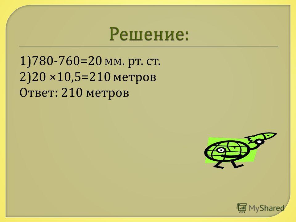 1)780-760=20 мм. рт. ст. 2)20 ×10,5=210 метров Ответ : 210 метров