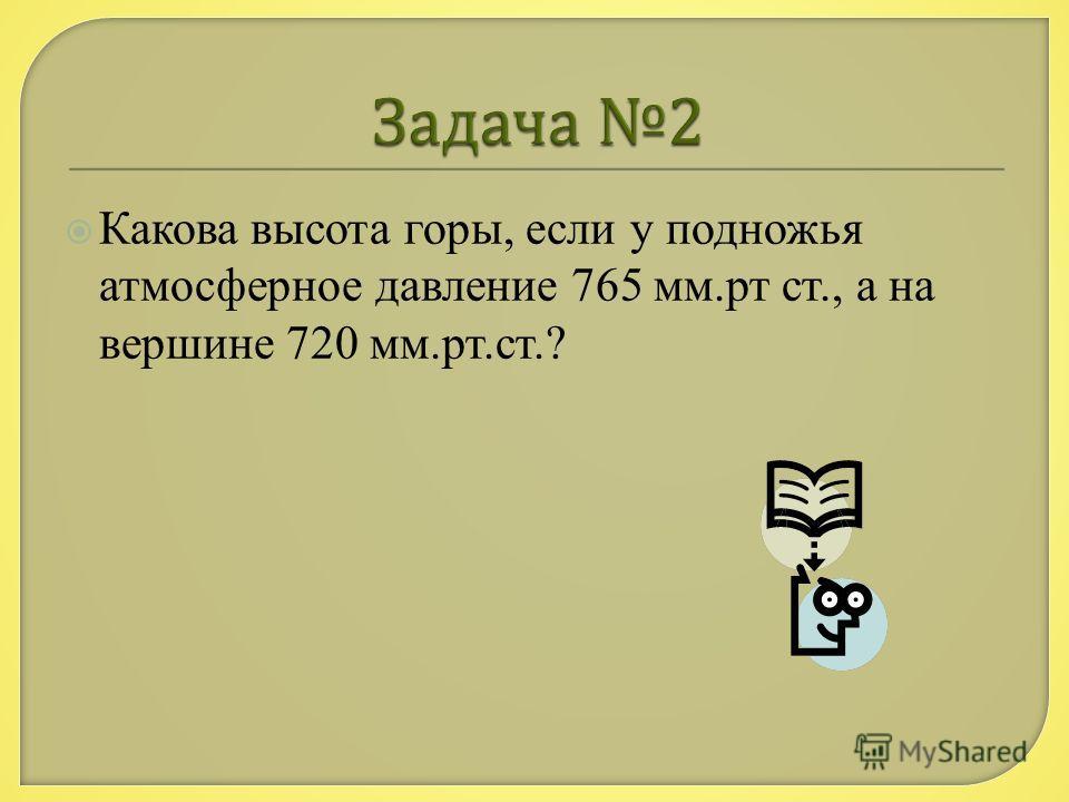 Какова высота горы, если у подножья атмосферное давление 765 мм.рт ст., а на вершине 720 мм.рт.ст.?