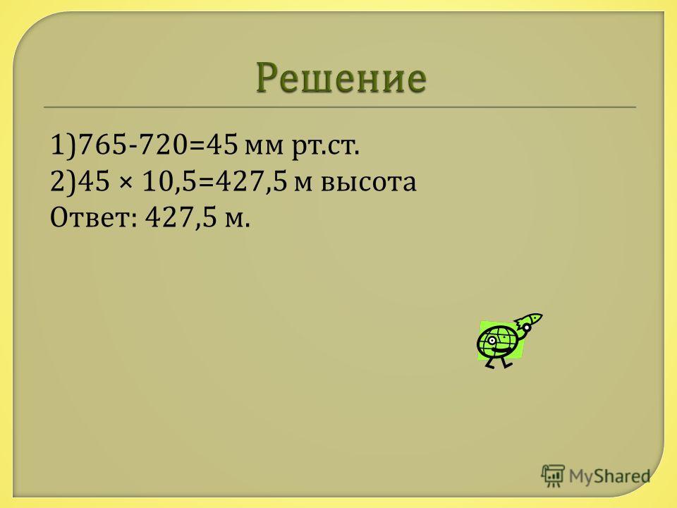 1)765-720=45 мм рт. ст. 2)45 × 10,5=427,5 м высота Ответ : 427,5 м.