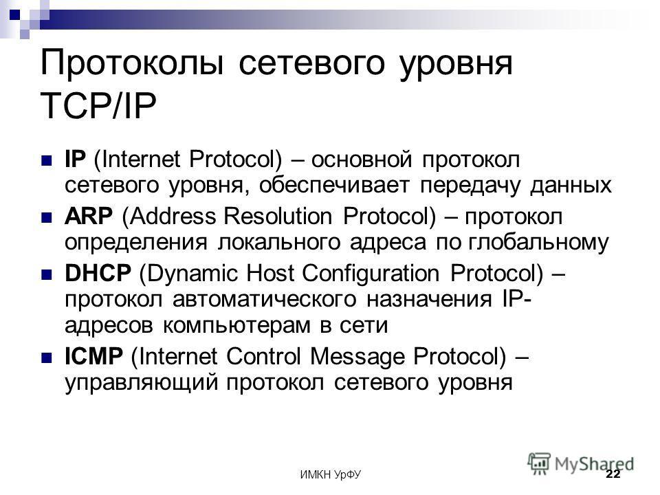 ИМКН УрФУ22 Протоколы сетевого уровня TCP/IP IP (Internet Protocol) – основной протокол сетевого уровня, обеспечивает передачу данных ARP (Address Resolution Protocol) – протокол определения локального адреса по глобальному DHCP (Dynamic Host Configu