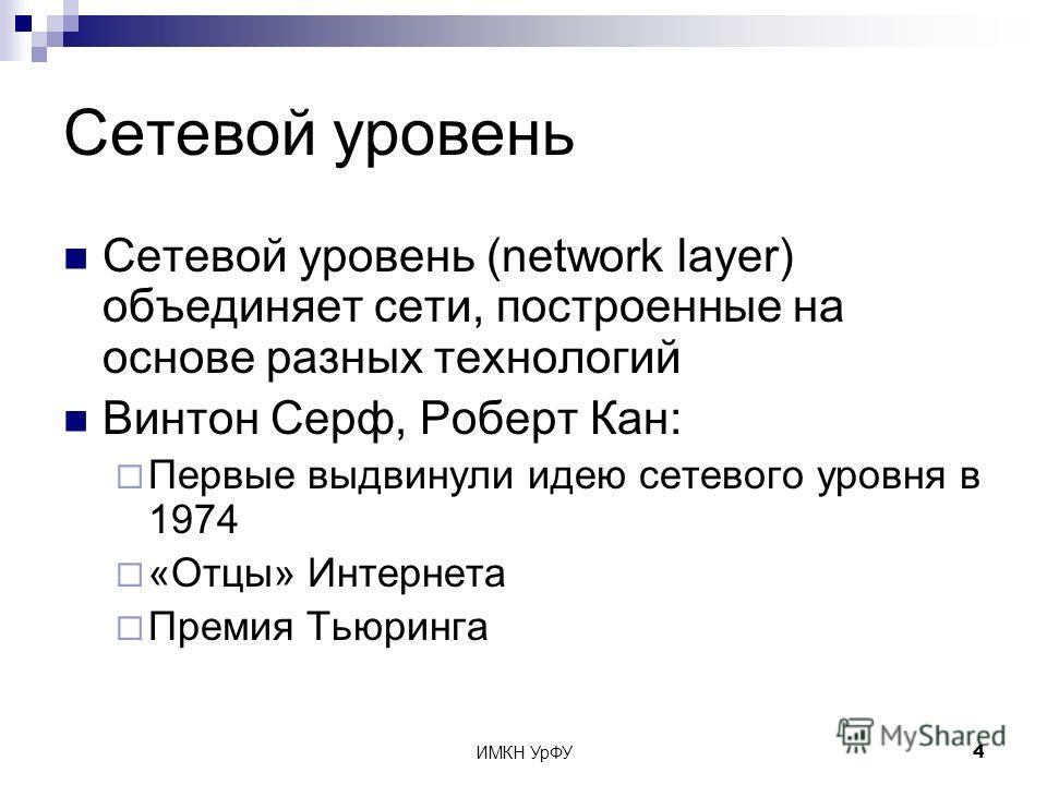 ИМКН УрФУ4 Сетевой уровень Сетевой уровень (network layer) объединяет сети, построенные на основе разных технологий Винтон Серф, Роберт Кан: Первые выдвинули идею сетевого уровня в 1974 «Отцы» Интернета Премия Тьюринга