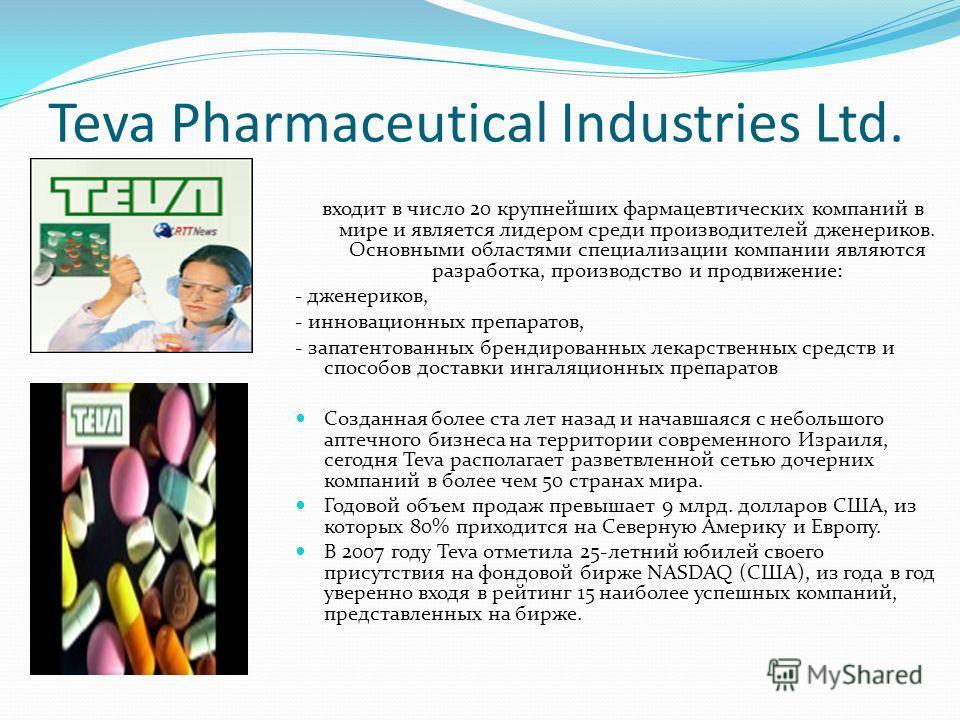Teva Pharmaceutical Industries Ltd. входит в число 20 крупнейших фармацевтических компаний в мире и является лидером среди производителей дженериков. Основными областями специализации компании являются разработка, производство и продвижение: - дженер