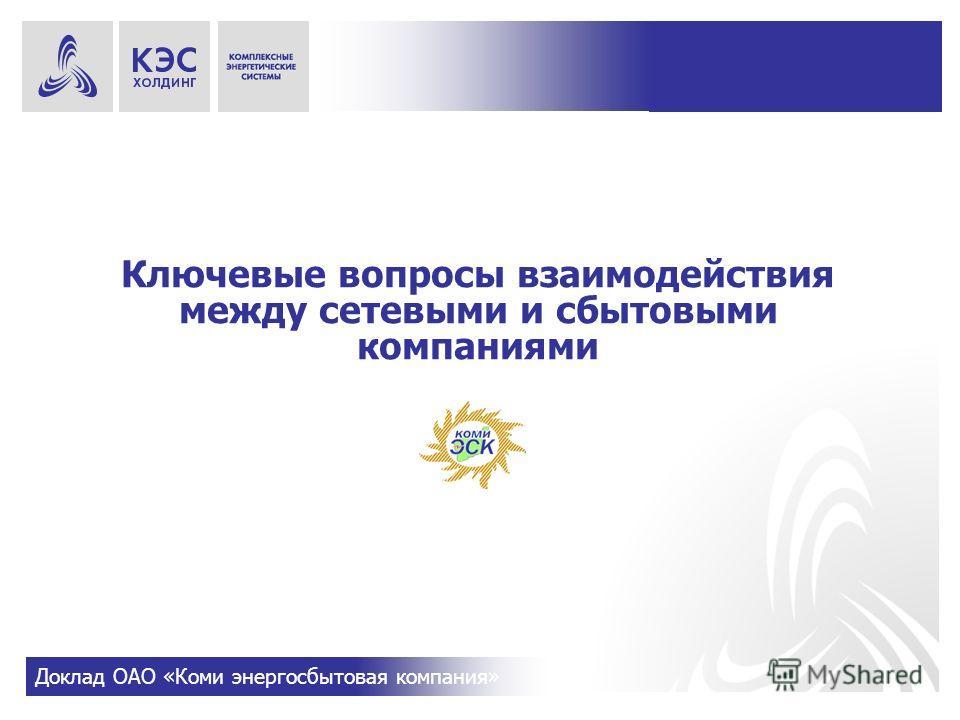 Ключевые вопросы взаимодействия между сетевыми и сбытовыми компаниями Доклад ОАО «Коми энергосбытовая компания»