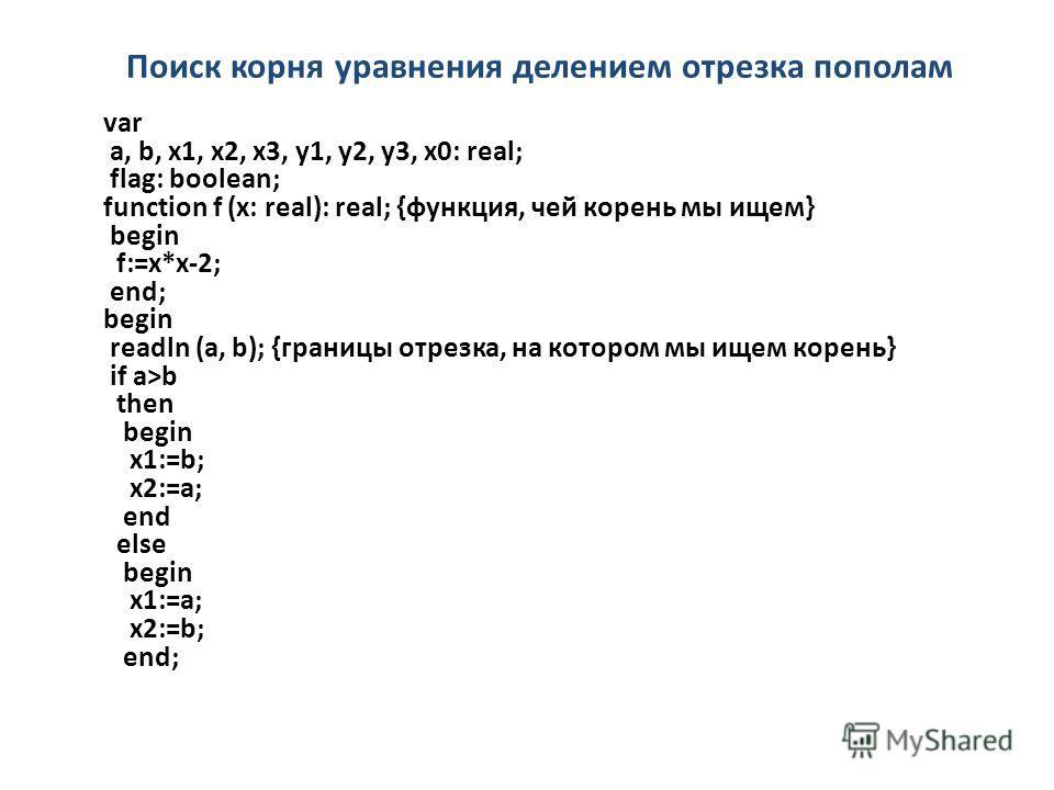 Поиск корня уравнения делением отрезка пополам var a, b, x1, x2, x3, y1, y2, y3, x0: real; flag: boolean; function f (x: real): real; {функция, чей корень мы ищем} begin f:=x*x-2; end; begin readln (a, b); {границы отрезка, на котором мы ищем корень}
