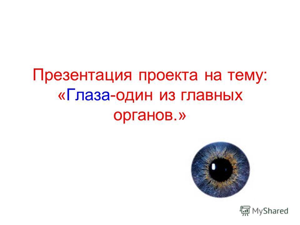 Презентация проекта на тему: «Глаза-один из главных органов.»