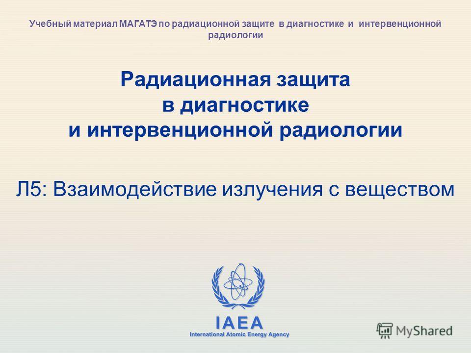 IAEA International Atomic Energy Agency Радиационная защита в диагностике и интервенционной радиологии Л5: Взаимодействие излучения с веществом Учебный материал МАГАТЭ по радиационной защите в диагностике и интервенционной радиологии