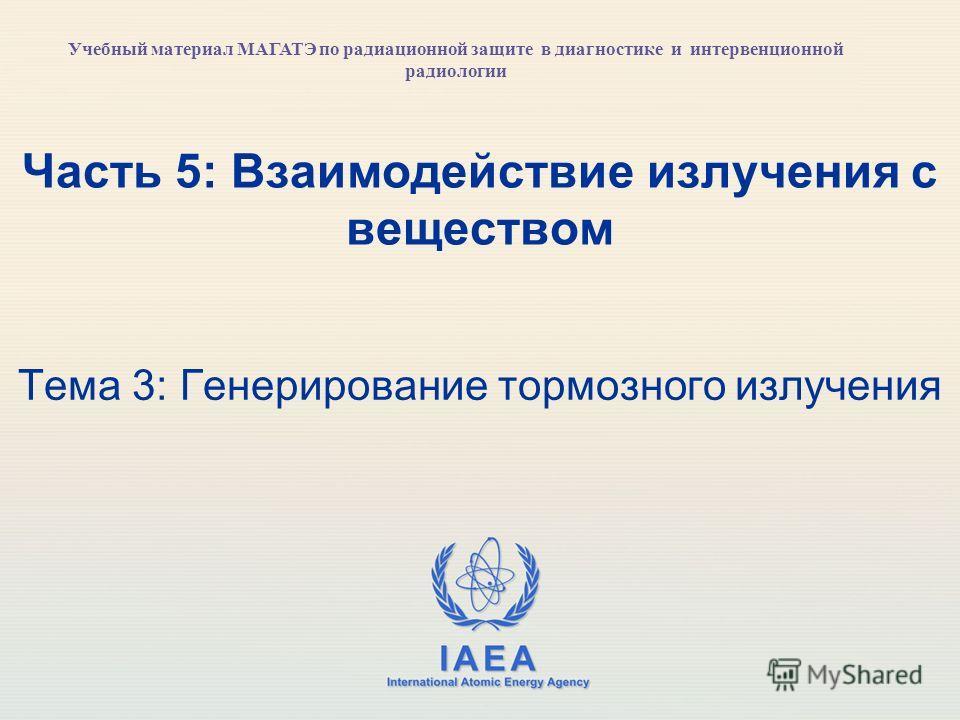 IAEA International Atomic Energy Agency Часть 5: Взаимодействие излучения с веществом Тема 3: Генерирование тормозного излучения Учебный материал МАГАТЭ по радиационной защите в диагностике и интервенционной радиологии