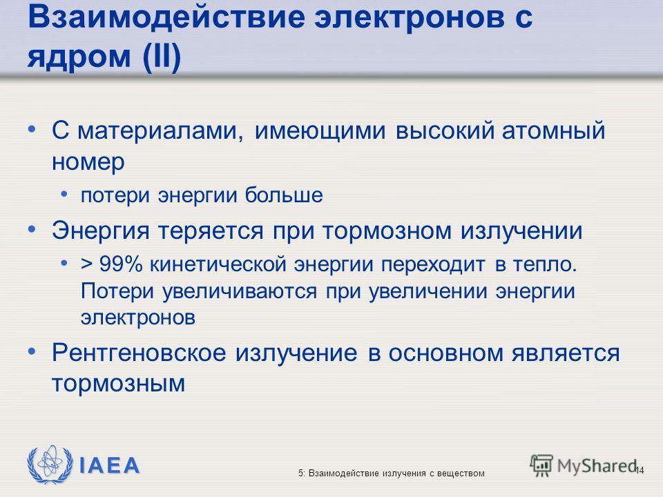 IAEA 5: Взаимодействие излучения с веществом Взаимодействие электронов с ядром (II) С материалами, имеющими высокий атомный номер потери энергии больше Энергия теряется при тормозном излучении > 99% кинетической энергии переходит в тепло. Потери увел