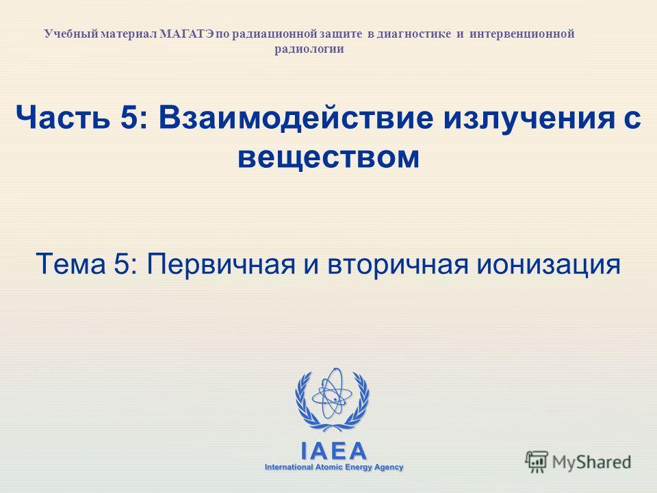 IAEA International Atomic Energy Agency Часть 5: Взаимодействие излучения с веществом Тема 5: Первичная и вторичная ионизация Учебный материал МАГАТЭ по радиационной защите в диагностике и интервенционной радиологии