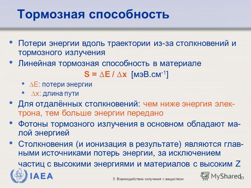 IAEA 5: Взаимодействие излучения с веществом Тормозная способность Потери энергии вдоль траектории из-за столкновений и тормозного излучения Линейная тормозная способность в материале S = E / x [мэВ.см -1 ] E: потери энергии x: длина пути Для отдалён