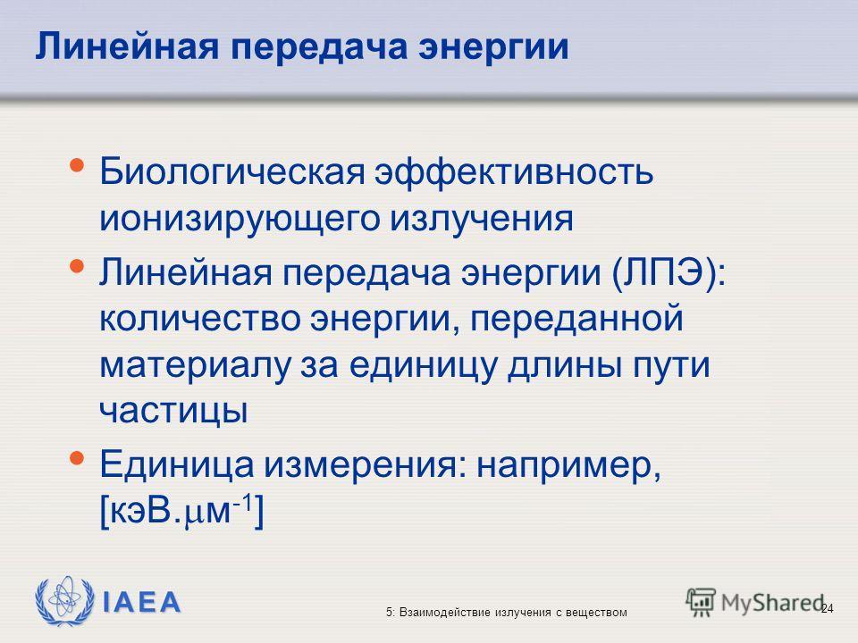 IAEA 5: Взаимодействие излучения с веществом Линейная передача энергии Биологическая эффективность ионизирующего излучения Линейная передача энергии (ЛПЭ): количество энергии, переданной материалу за единицу длины пути частицы Единица измерения: напр